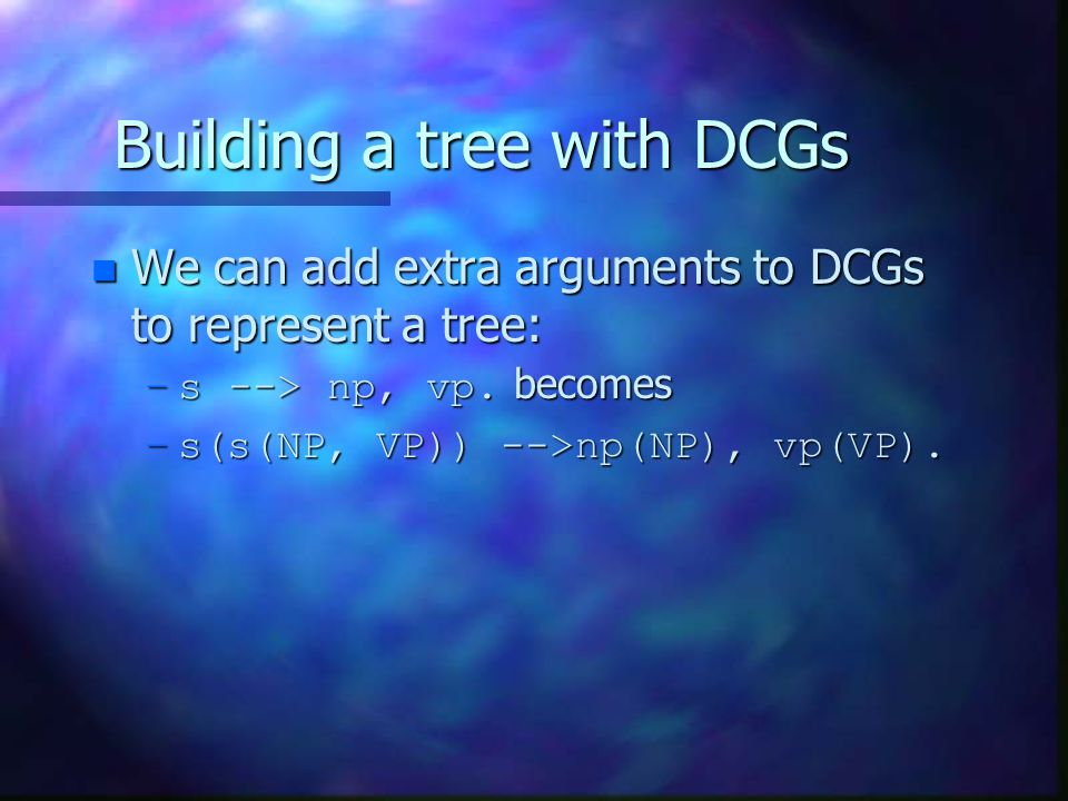 Building a tree with DCGs n We can add extra arguments to DCGs to represent a tree: –s --> np, vp.