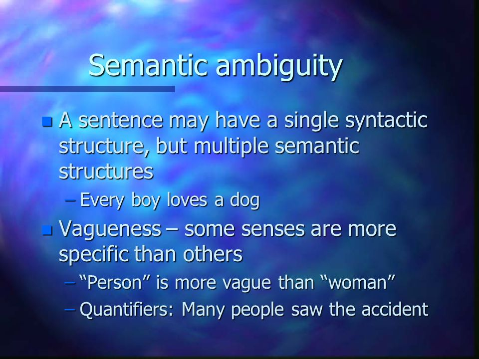 Semantic ambiguity n A sentence may have a single syntactic structure, but multiple semantic structures –Every boy loves a dog n Vagueness – some senses are more specific than others – Person is more vague than woman –Quantifiers: Many people saw the accident