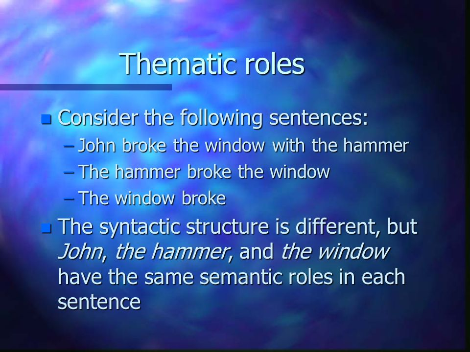 Thematic roles n Consider the following sentences: –John broke the window with the hammer –The hammer broke the window –The window broke n The syntact