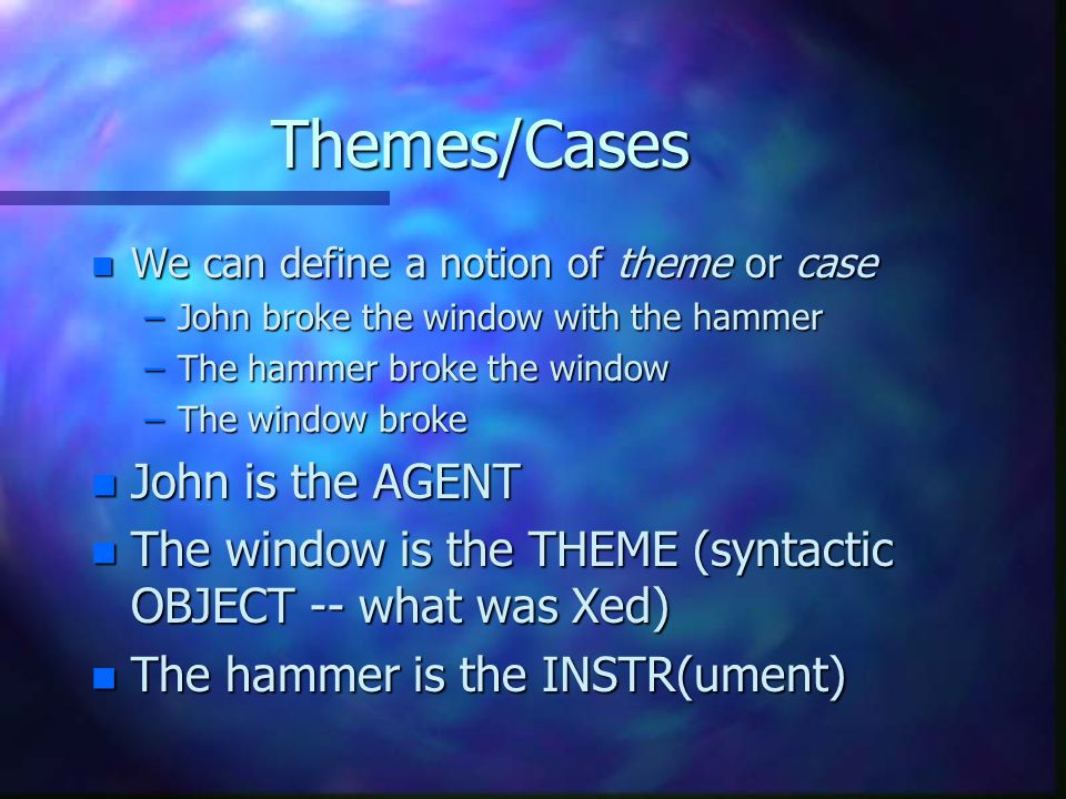 Themes/Cases n We can define a notion of theme or case –John broke the window with the hammer –The hammer broke the window –The window broke n John is the AGENT n The window is the THEME (syntactic OBJECT -- what was Xed) n The hammer is the INSTR(ument)
