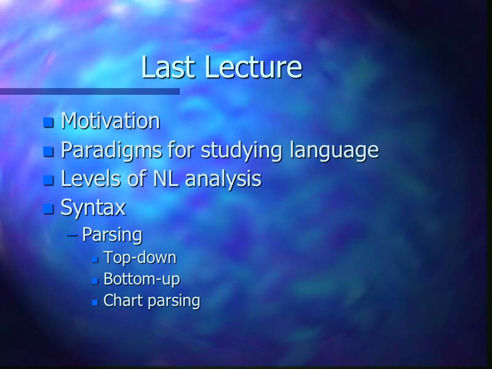 Last Lecture n Motivation n Paradigms for studying language n Levels of NL analysis n Syntax –Parsing n Top-down n Bottom-up n Chart parsing
