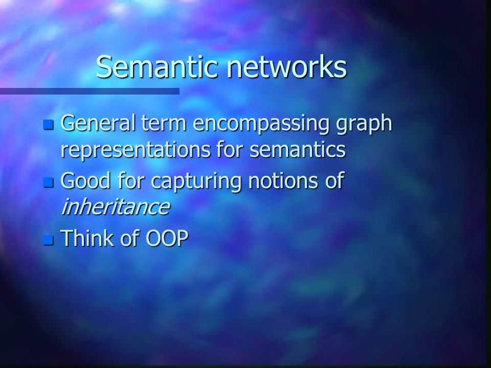 Semantic networks n General term encompassing graph representations for semantics n Good for capturing notions of inheritance n Think of OOP