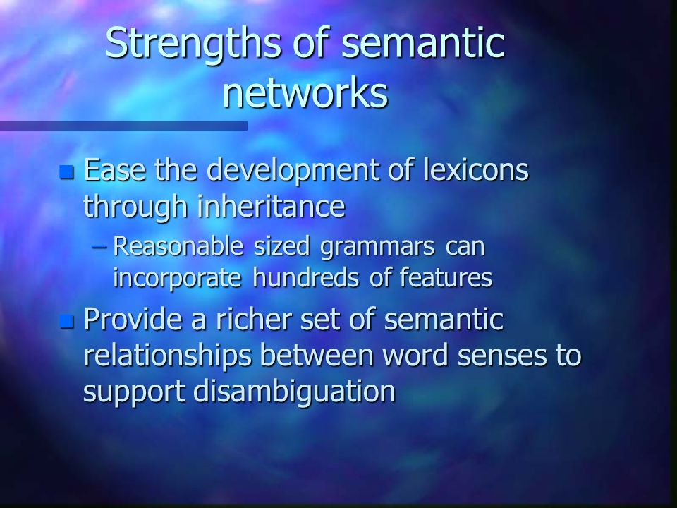 Strengths of semantic networks n Ease the development of lexicons through inheritance –Reasonable sized grammars can incorporate hundreds of features