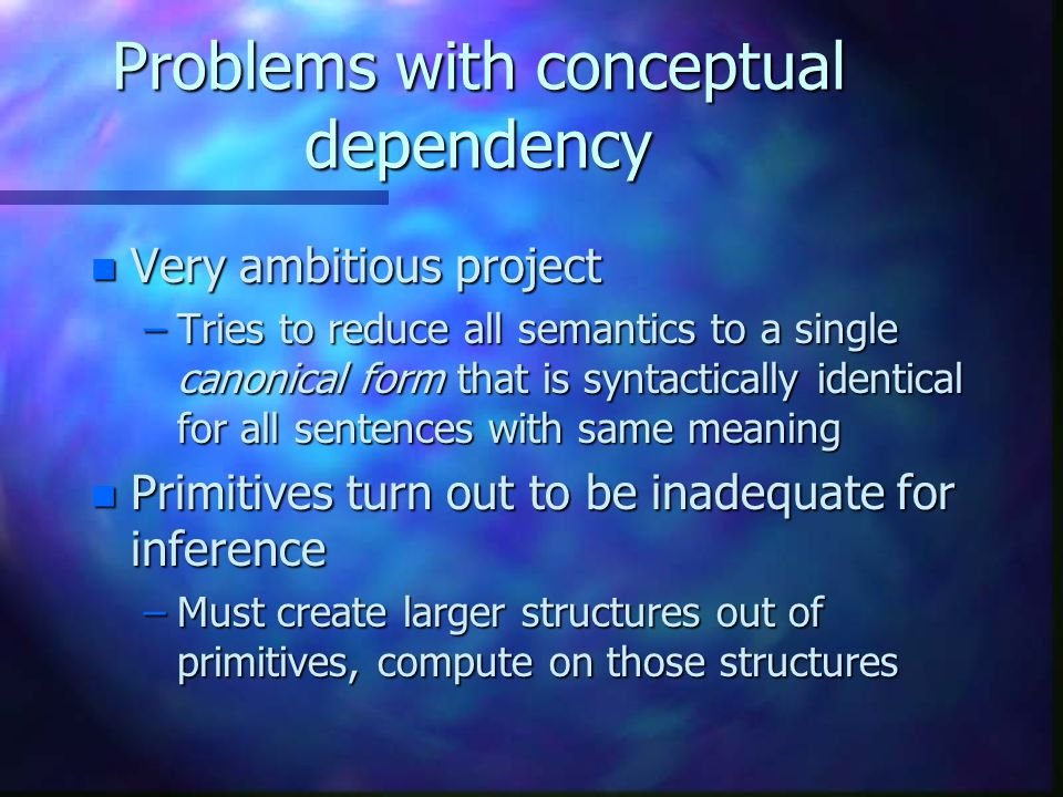 Problems with conceptual dependency n Very ambitious project –Tries to reduce all semantics to a single canonical form that is syntactically identical for all sentences with same meaning n Primitives turn out to be inadequate for inference –Must create larger structures out of primitives, compute on those structures