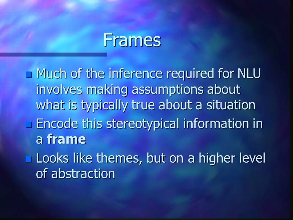Frames n Much of the inference required for NLU involves making assumptions about what is typically true about a situation n Encode this stereotypical information in a frame n Looks like themes, but on a higher level of abstraction