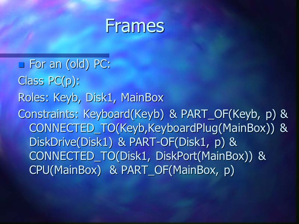 Frames n For an (old) PC: Class PC(p): Roles: Keyb, Disk1, MainBox Constraints: Keyboard(Keyb) & PART_OF(Keyb, p) & CONNECTED_TO(Keyb,KeyboardPlug(Mai