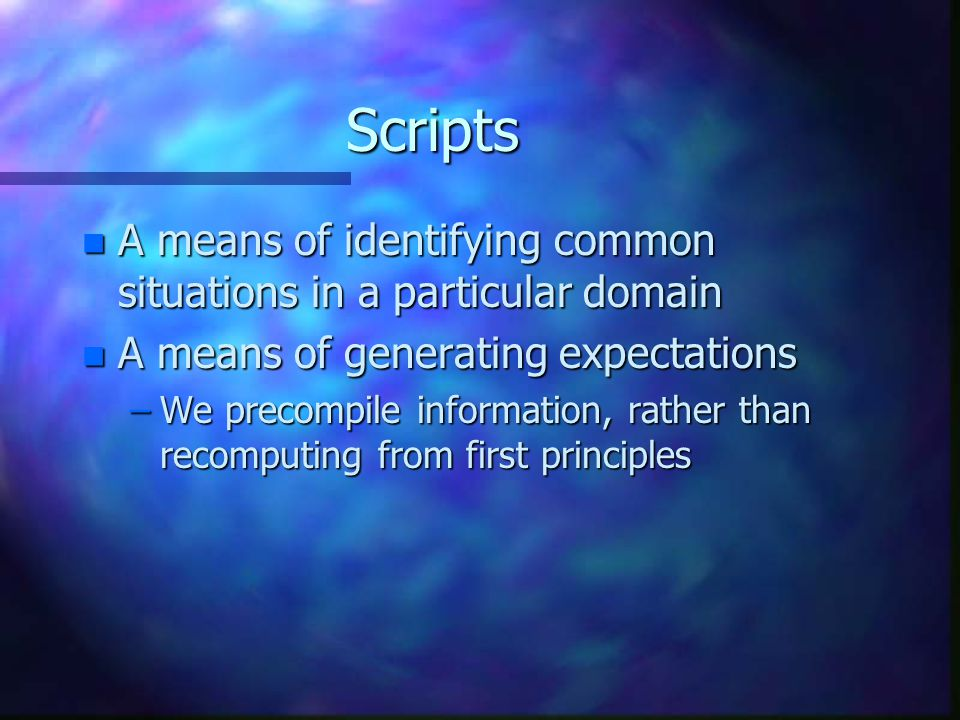 Scripts n A means of identifying common situations in a particular domain n A means of generating expectations –We precompile information, rather than recomputing from first principles