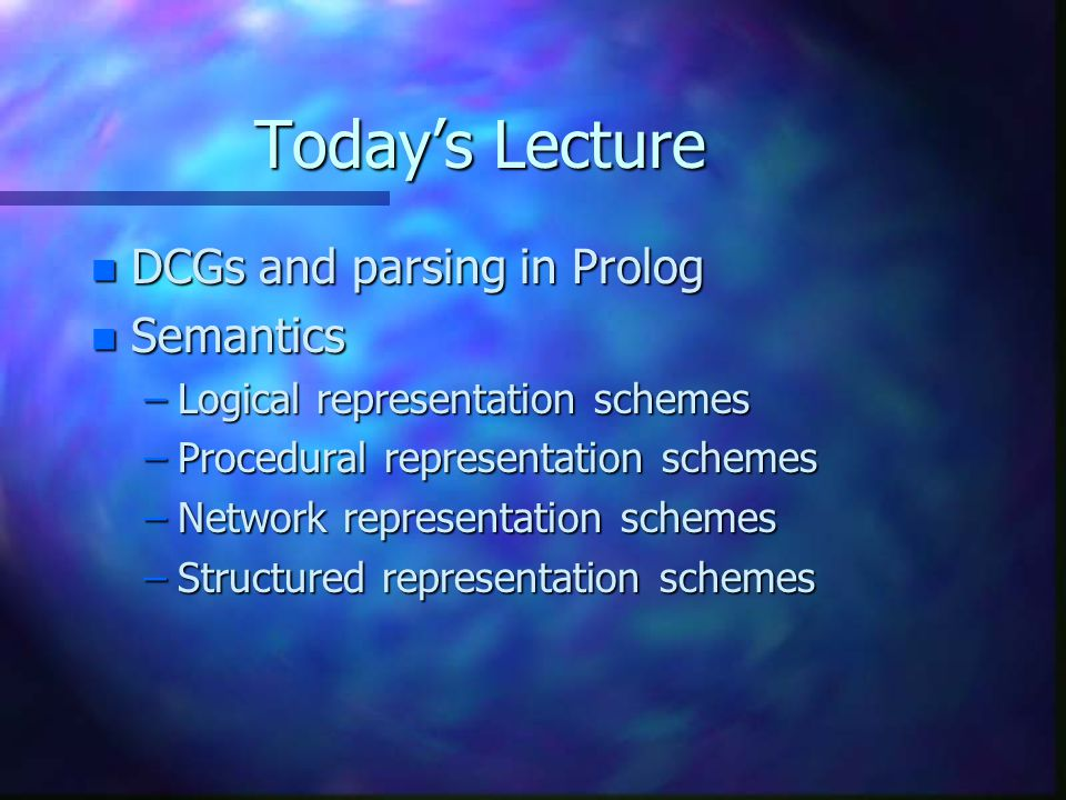 Today's Lecture n DCGs and parsing in Prolog n Semantics –Logical representation schemes –Procedural representation schemes –Network representation schemes –Structured representation schemes
