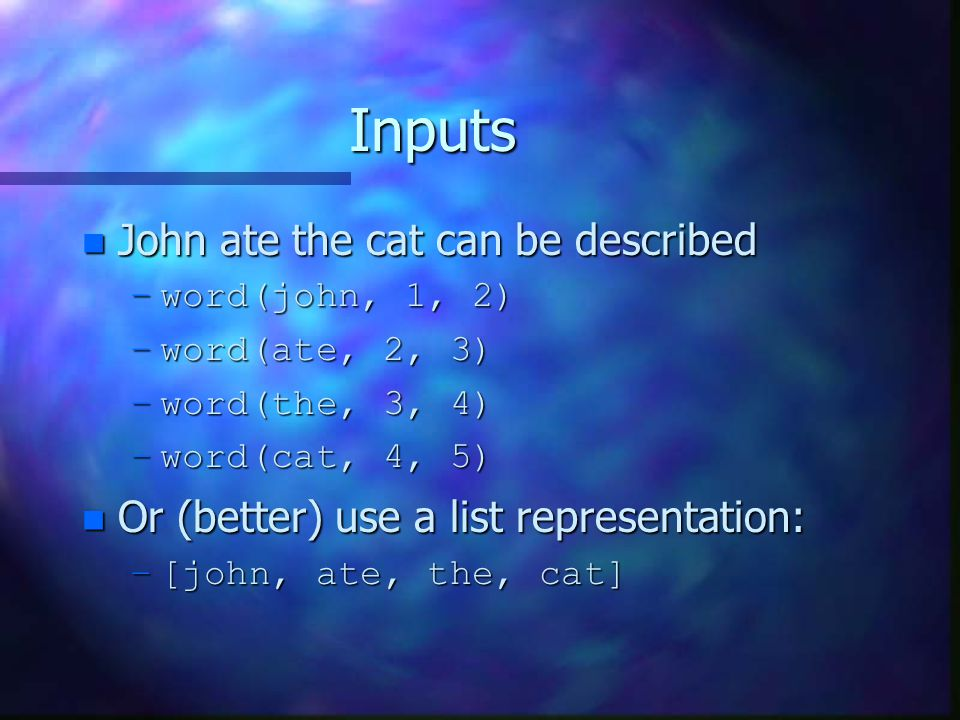 Inputs n John ate the cat can be described –word(john, 1, 2) –word(ate, 2, 3) –word(the, 3, 4) –word(cat, 4, 5) n Or (better) use a list representatio