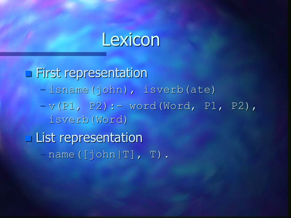 Lexicon n First representation –isname(john), isverb(ate) –v(P1, P2):- word(Word, P1, P2), isverb(Word) n List representation –name([john|T], T).