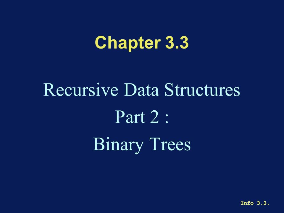 Info 3.3. Chapter 3.3 Recursive Data Structures Part 2 : Binary Trees