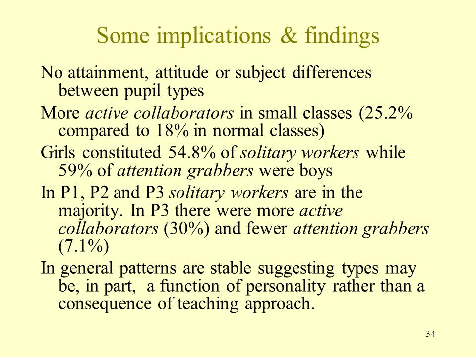 Some implications & findings No attainment, attitude or subject differences between pupil types More active collaborators in small classes (25.2% compared to 18% in normal classes) Girls constituted 54.8% of solitary workers while 59% of attention grabbers were boys In P1, P2 and P3 solitary workers are in the majority.