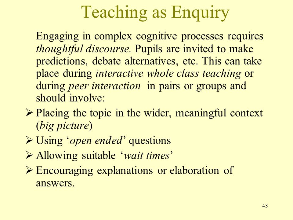 Teaching as Enquiry Engaging in complex cognitive processes requires thoughtful discourse.