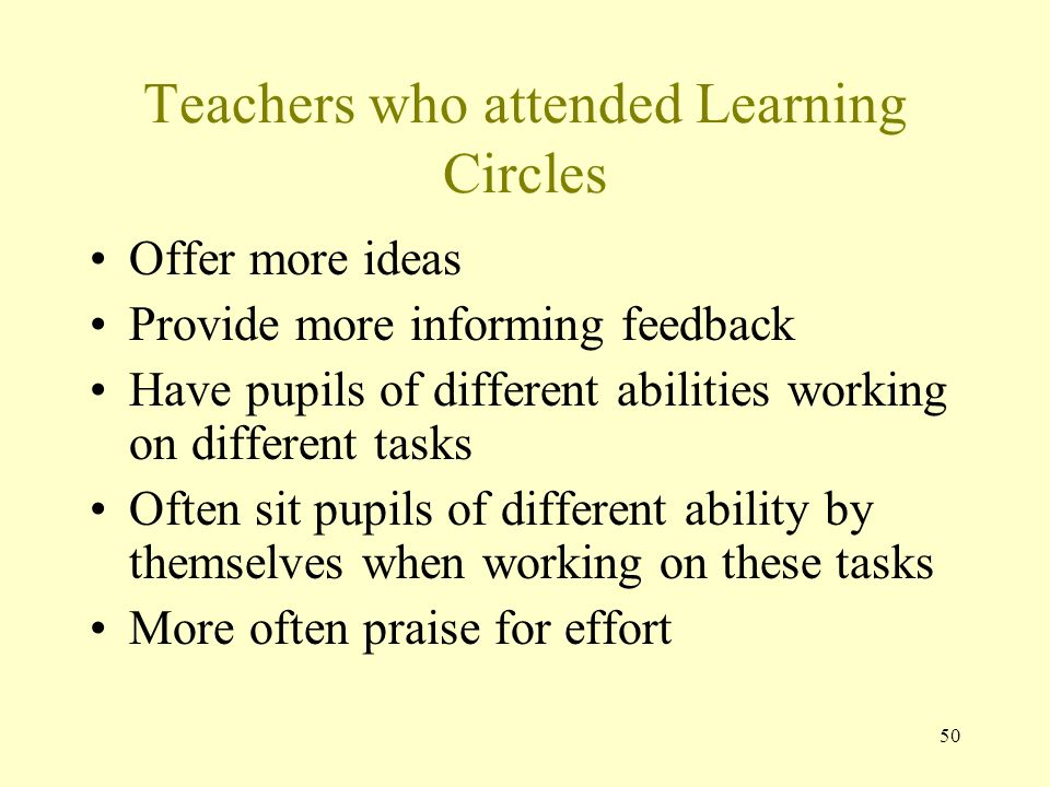 Teachers who attended Learning Circles Offer more ideas Provide more informing feedback Have pupils of different abilities working on different tasks Often sit pupils of different ability by themselves when working on these tasks More often praise for effort 50