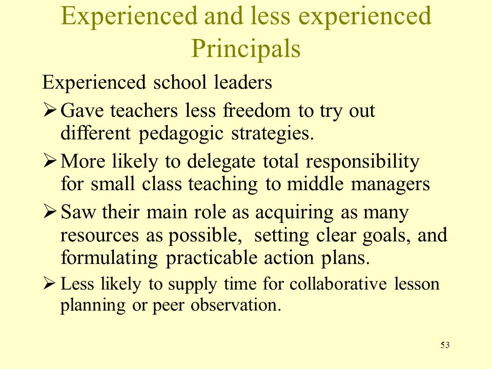 Experienced and less experienced Principals Experienced school leaders  Gave teachers less freedom to try out different pedagogic strategies.