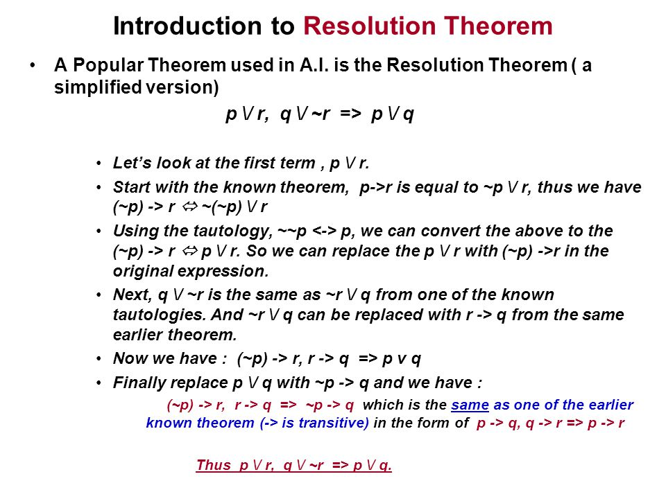 Introduction to Resolution Theorem A Popular Theorem used in A.I. is the Resolution Theorem ( a simplified version) p \/ r, q \/ ~r => p \/ q Let's lo