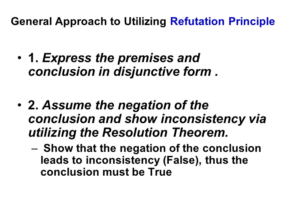General Approach to Utilizing Refutation Principle 1. Express the premises and conclusion in disjunctive form. 2. Assume the negation of the conclusio