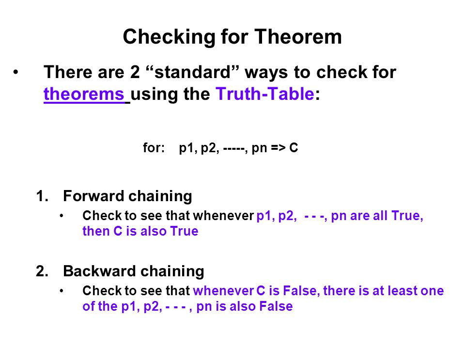 """Checking for Theorem There are 2 """"standard"""" ways to check for theorems using the Truth-Table: for: p1, p2, -----, pn => C 1.Forward chaining Check to"""