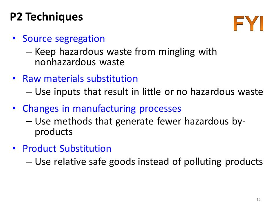 P2 Techniques Source segregation – Keep hazardous waste from mingling with nonhazardous waste Raw materials substitution – Use inputs that result in l