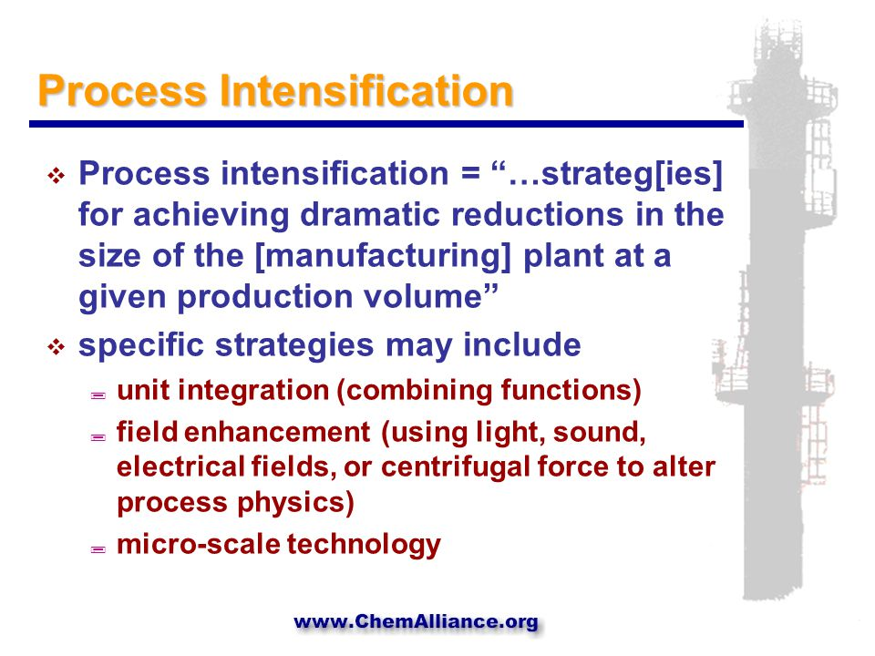 Process Intensification  Process intensification = …strateg[ies] for achieving dramatic reductions in the size of the [manufacturing] plant at a given production volume  specific strategies may include ; unit integration (combining functions) ; field enhancement (using light, sound, electrical fields, or centrifugal force to alter process physics) ; micro-scale technology