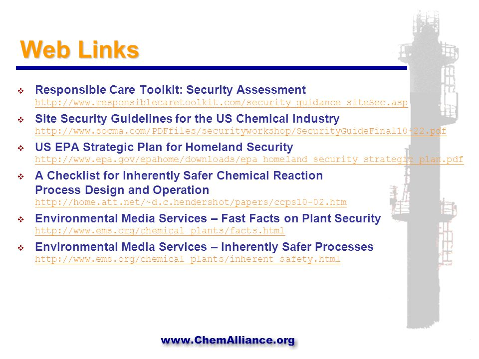 Web Links  Responsible Care Toolkit: Security Assessment http://www.responsiblecaretoolkit.com/security_guidance_siteSec.asp http://www.responsiblecaretoolkit.com/security_guidance_siteSec.asp  Site Security Guidelines for the US Chemical Industry http://www.socma.com/PDFfiles/securityworkshop/SecurityGuideFinal10-22.pdf http://www.socma.com/PDFfiles/securityworkshop/SecurityGuideFinal10-22.pdf  US EPA Strategic Plan for Homeland Security http://www.epa.gov/epahome/downloads/epa_homeland_security_strategic_plan.pdf http://www.epa.gov/epahome/downloads/epa_homeland_security_strategic_plan.pdf  A Checklist for Inherently Safer Chemical Reaction Process Design and Operation http://home.att.net/~d.c.hendershot/papers/ccps10-02.htm http://home.att.net/~d.c.hendershot/papers/ccps10-02.htm  Environmental Media Services – Fast Facts on Plant Security http://www.ems.org/chemical_plants/facts.html http://www.ems.org/chemical_plants/facts.html  Environmental Media Services – Inherently Safer Processes http://www.ems.org/chemical_plants/inherent_safety.html http://www.ems.org/chemical_plants/inherent_safety.html