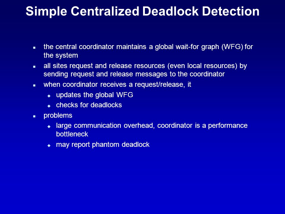 Simple Centralized Deadlock Detection n the central coordinator maintains a global wait-for graph (WFG) for the system n all sites request and release