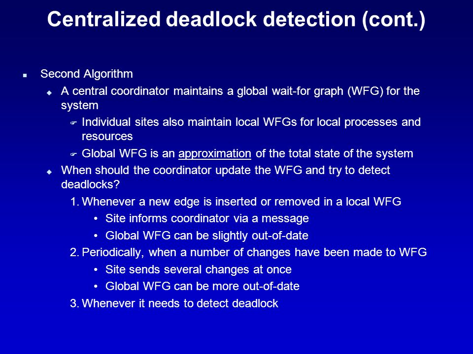 Centralized deadlock detection (cont.) n Second Algorithm u A central coordinator maintains a global wait-for graph (WFG) for the system F Individual