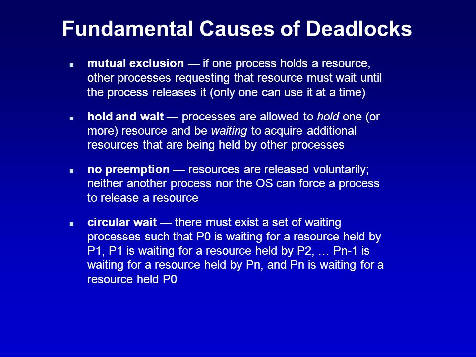 Fundamental Causes of Deadlocks n mutual exclusion — if one process holds a resource, other processes requesting that resource must wait until the pro