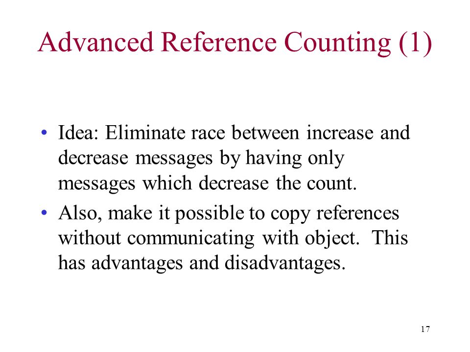 17 Advanced Reference Counting (1) Idea: Eliminate race between increase and decrease messages by having only messages which decrease the count. Also,