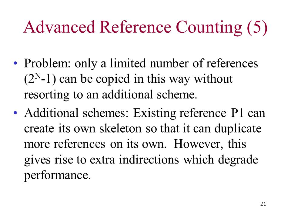 21 Advanced Reference Counting (5) Problem: only a limited number of references (2 N -1) can be copied in this way without resorting to an additional