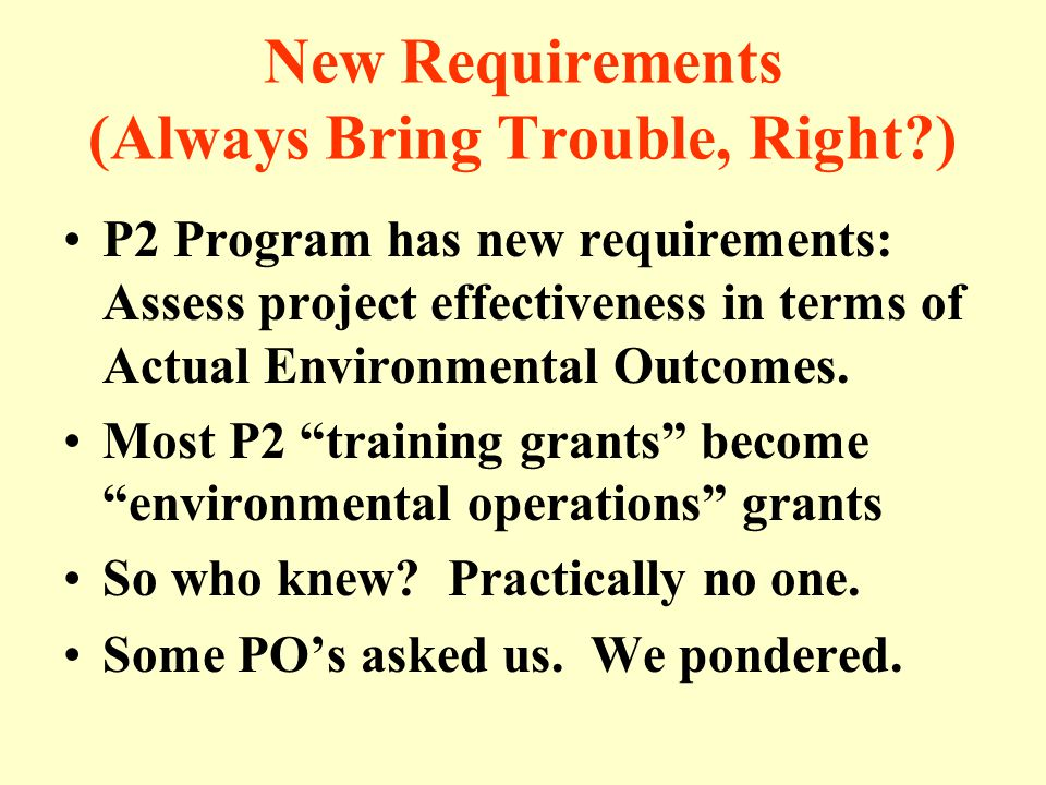 New Requirements (Always Bring Trouble, Right ) P2 Program has new requirements: Assess project effectiveness in terms of Actual Environmental Outcomes.