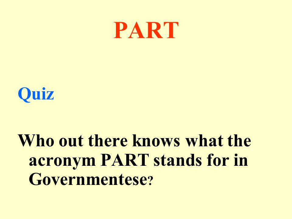 PART Quiz Who out there knows what the acronym PART stands for in Governmentese