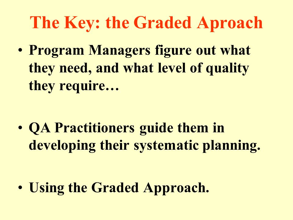 The Key: the Graded Aproach Program Managers figure out what they need, and what level of quality they require… QA Practitioners guide them in developing their systematic planning.