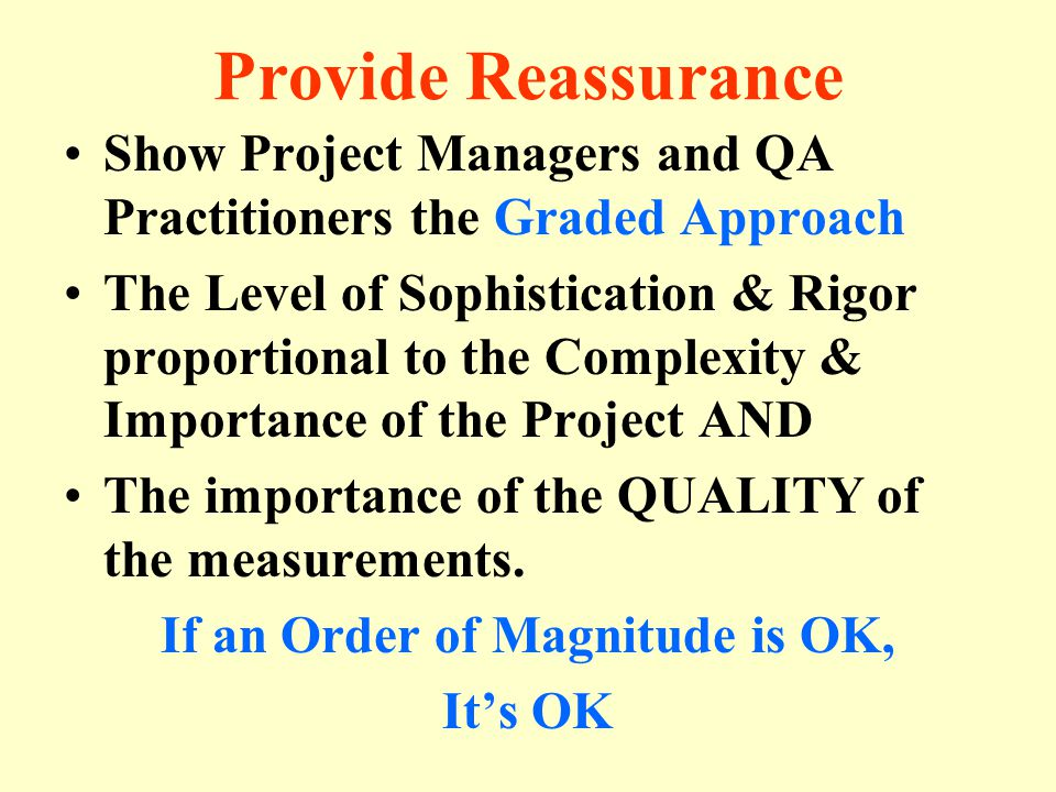 Provide Reassurance Show Project Managers and QA Practitioners the Graded Approach The Level of Sophistication & Rigor proportional to the Complexity & Importance of the Project AND The importance of the QUALITY of the measurements.