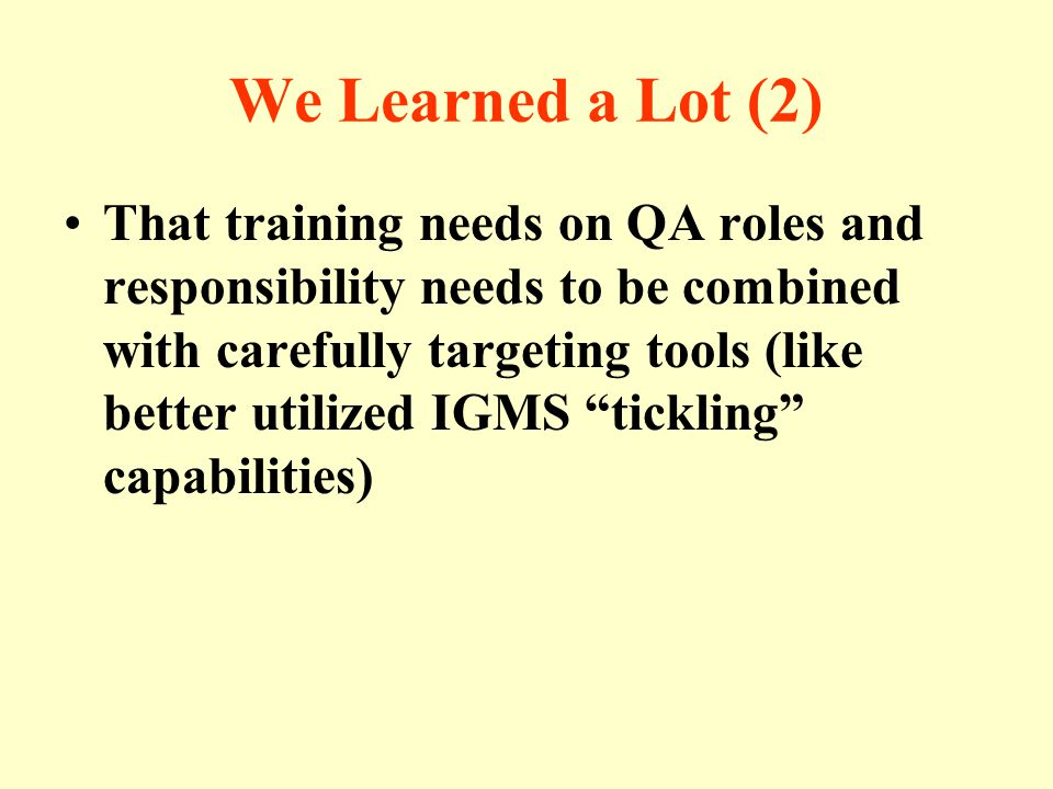 We Learned a Lot (2) That training needs on QA roles and responsibility needs to be combined with carefully targeting tools (like better utilized IGMS tickling capabilities)