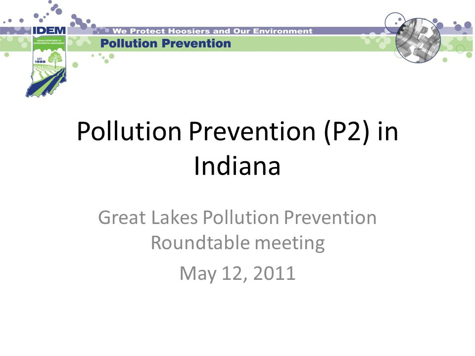 Pollution Prevention (P2) in Indiana Great Lakes Pollution Prevention Roundtable meeting May 12, 2011