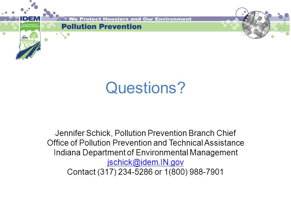Questions? Jennifer Schick, Pollution Prevention Branch Chief Office of Pollution Prevention and Technical Assistance Indiana Department of Environmen