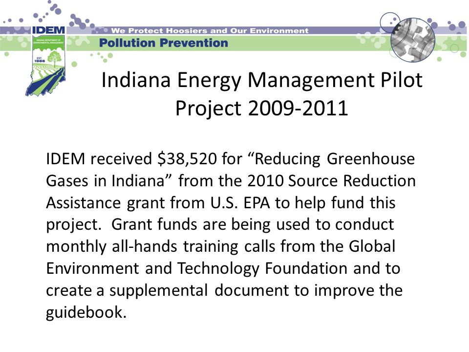 "Indiana Energy Management Pilot Project 2009-2011 IDEM received $38,520 for ""Reducing Greenhouse Gases in Indiana"" from the 2010 Source Reduction Assi"