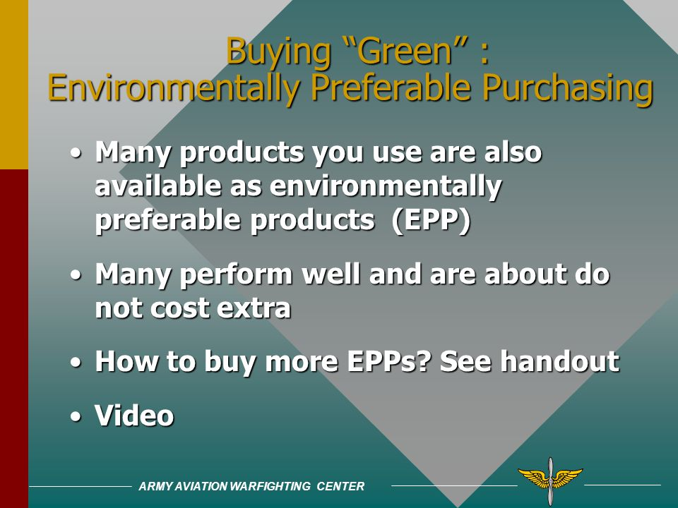 ARMY AVIATION WARFIGHTING CENTER Buying Green : Environmentally Preferable Purchasing Also called affirmative procurement Also called affirmative procurement What does it mean?What does it mean.