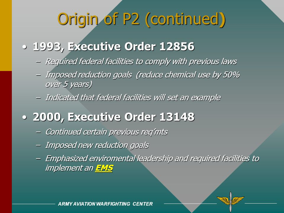 ARMY AVIATION WARFIGHTING CENTER Origin of P2 1986, Emergency Planning and Community Right-to-Know Act1986, Emergency Planning and Community Right-to-Know Act –Required facilities to track and report annual use of toxic chemicals –Applicable to industry, but not federal facilities 1990, Pollution Prevention Act1990, Pollution Prevention Act –More guidance and requirements, but still not mandated for federal facilities