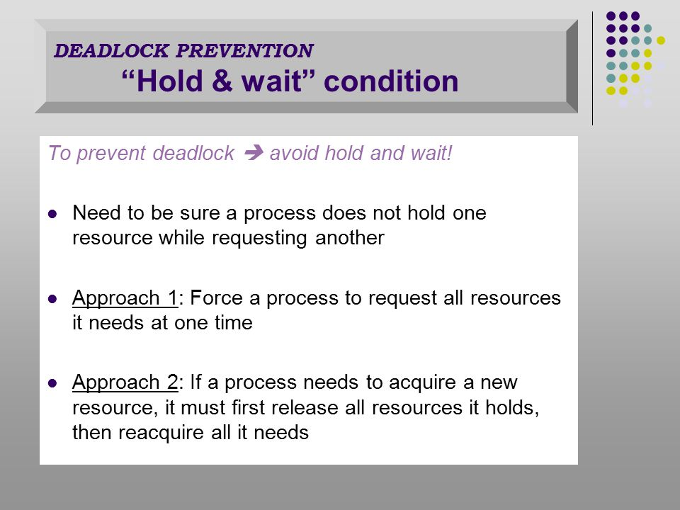 To prevent deadlock  avoid hold and wait.