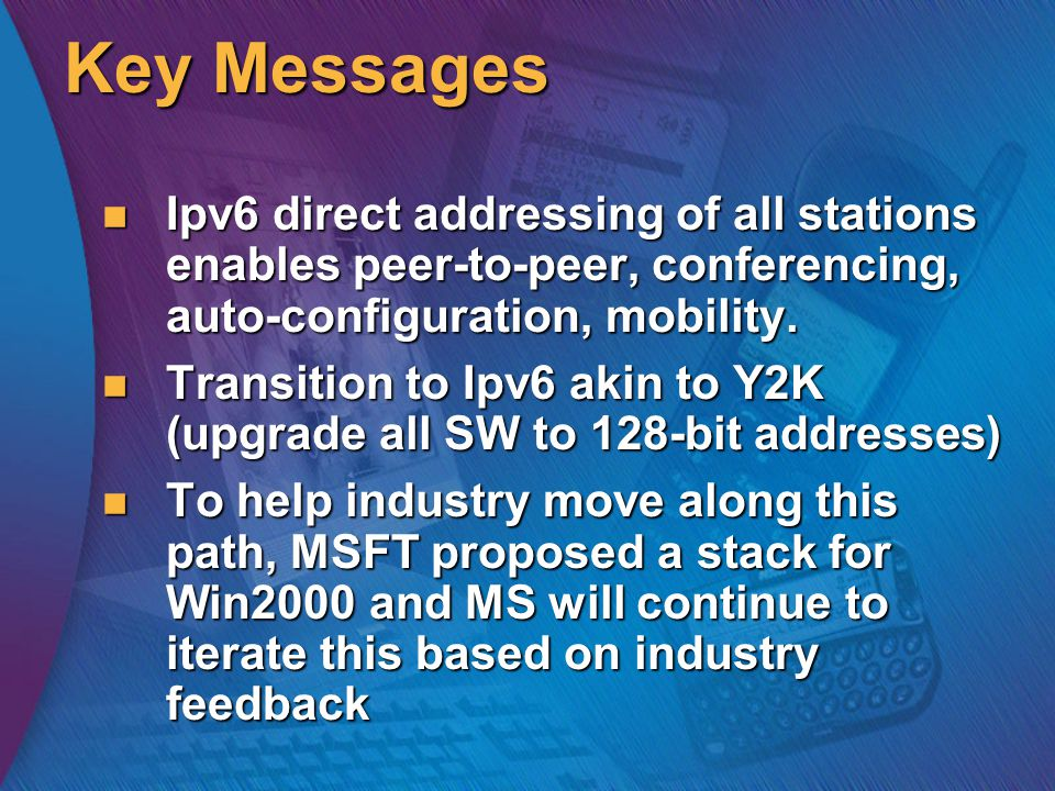 Key Messages Ipv6 direct addressing of all stations enables peer-to-peer, conferencing, auto-configuration, mobility.