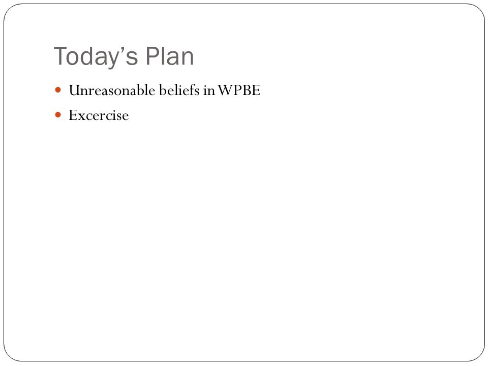 Today's Plan Unreasonable beliefs in WPBE Excercise