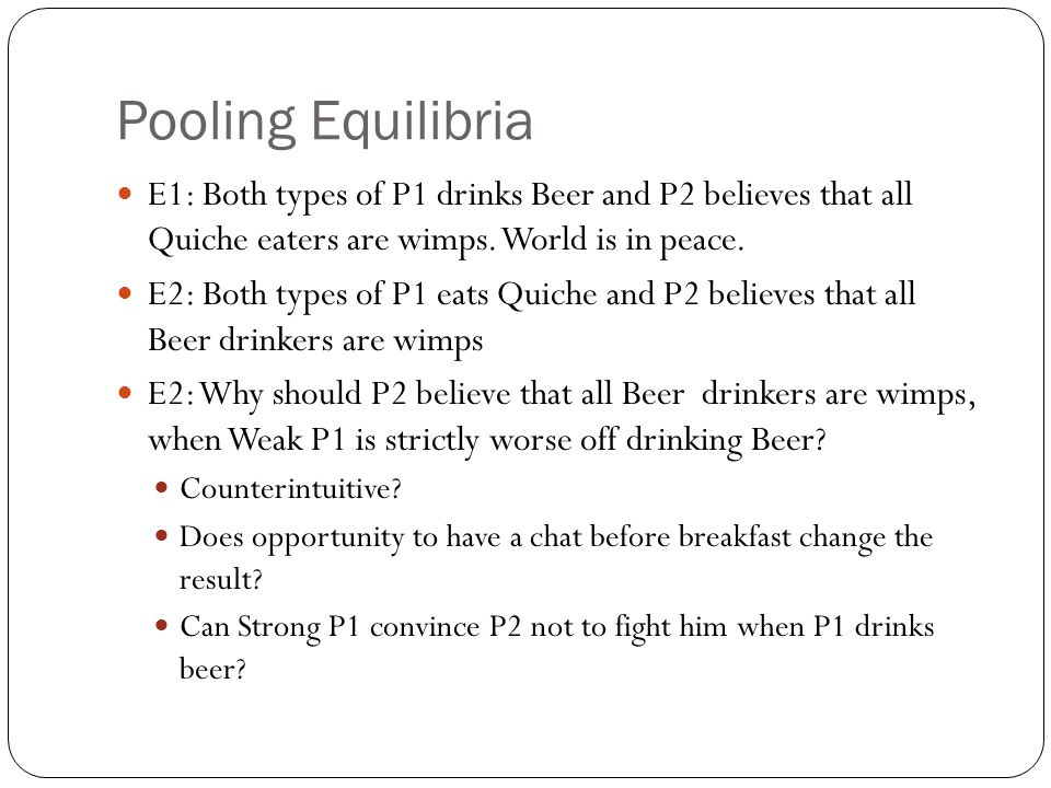 Pooling Equilibria E1: Both types of P1 drinks Beer and P2 believes that all Quiche eaters are wimps. World is in peace. E2: Both types of P1 eats Qui
