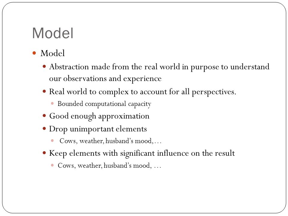Model Abstraction made from the real world in purpose to understand our observations and experience Real world to complex to account for all perspecti