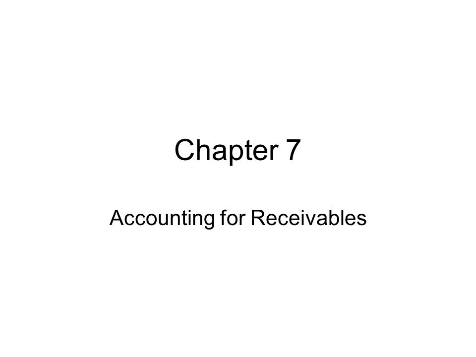 Chapter 7 Accounting for Receivables