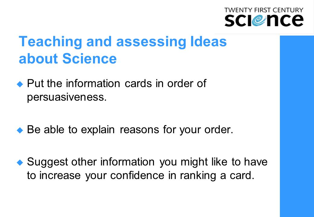 10 Teaching and assessing Ideas about Science  Put the information cards in order of persuasiveness.  Be able to explain reasons for your order.  S
