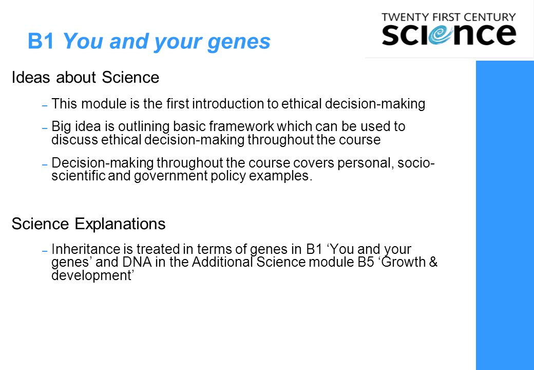 B1 You and your genes SE: variation, fertilization, gene (dominant/recessive), gender, asexual reproduction, cloning (stem cells) P2 Radiation and life IaS6: Making decisions (personal  society) B5 Growth and development SE: cell cycle, mitosis/meiosis protein synthesis, stem cells, meristems, gene switching plant growth C3 Food matters IaS6: Making decisions (personal, cost/benefit analysis, government regulation) C2 Material choices IaS6: Making decisions (cost/benefit analysis) B1 You and your genes IaS6: Making decisions (personal, frameworks) B3 Life on Earth SE: natural selection, mutation, evolution