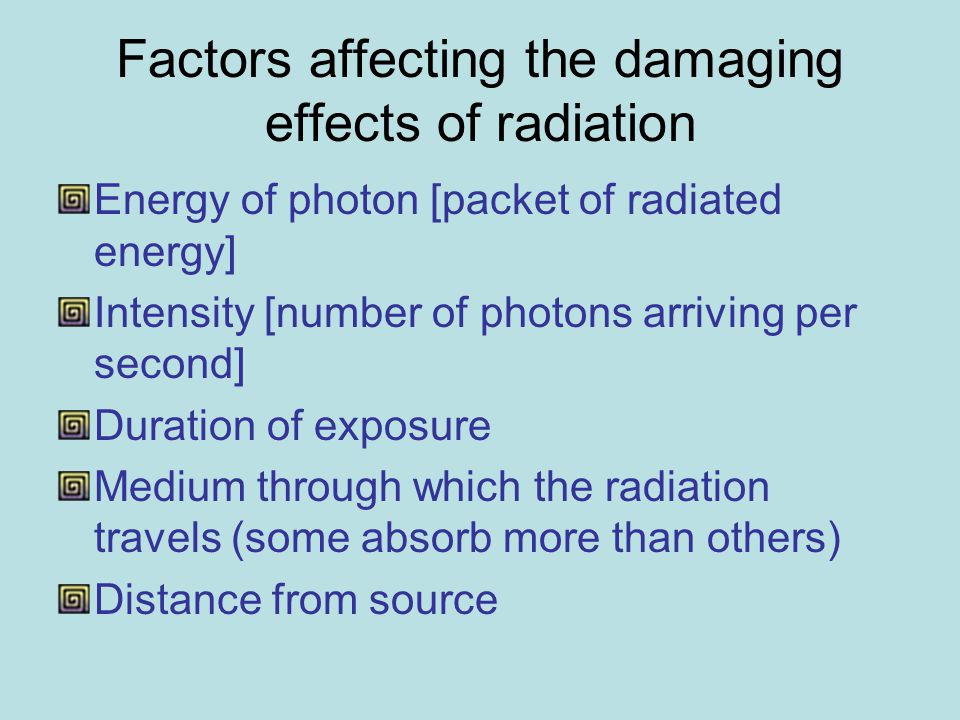 Factors affecting the damaging effects of radiation Energy of photon [packet of radiated energy] Intensity [number of photons arriving per second] Duration of exposure Medium through which the radiation travels (some absorb more than others) Distance from source