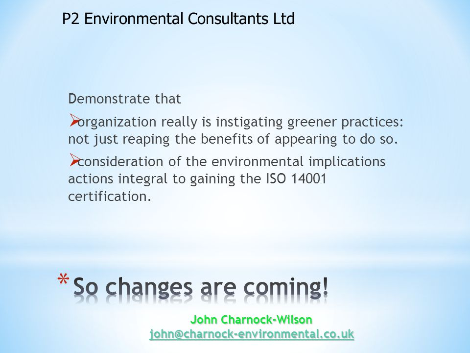John Charnock-Wilson john@charnock-environmental.co.uk john@charnock-environmental.co.uk * Greater involvement and commitment from top management, to ensure that established environmental policy and objectives are compatible with the strategic direction of the organization * A broader strategic consideration of the environmental context, including the interests of stakeholders * Specific commitments to sustainable development and social responsibility * Extending influence into the supply chain * Embracing environmental design * Able to demonstrate an understanding of compliance status at all times * Using performance indicators to track improvement * Demonstration of the commitment to legal compliance.